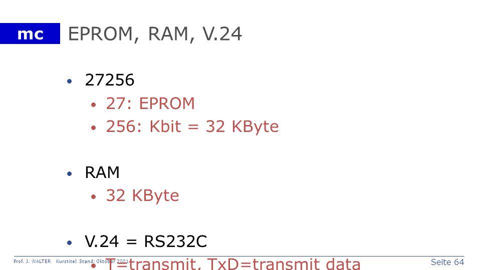 Seite 64 Prof. J. WALTER Kurstitel Stand: Oktober 2001 mc EPROM, RAM, V.24 27256 27: EPROM 256: Kbit = 32 KByte RAM 32 KByte V.24 = RS232C T=transmit,