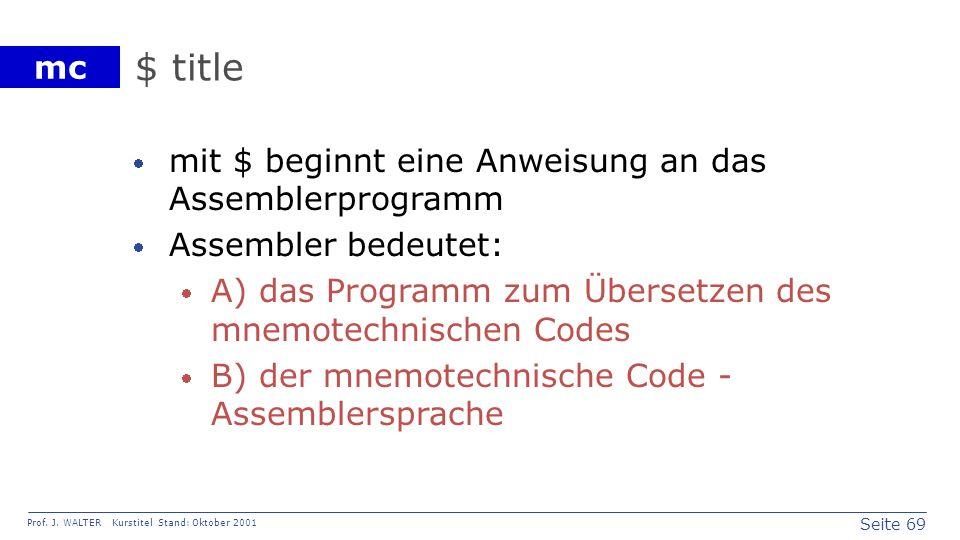 Seite 69 Prof. J. WALTER Kurstitel Stand: Oktober 2001 mc $ title mit $ beginnt eine Anweisung an das Assemblerprogramm Assembler bedeutet: A) das Pro