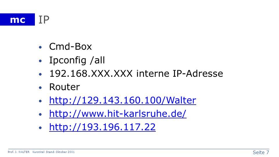 Seite 7 Prof. J. WALTER Kurstitel Stand: Oktober 2001 mc IP Cmd-Box Ipconfig /all 192.168.XXX.XXX interne IP-Adresse Router http://129.143.160.100/Wal