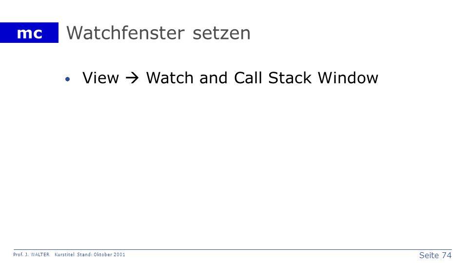Seite 74 Prof. J. WALTER Kurstitel Stand: Oktober 2001 mc Watchfenster setzen View Watch and Call Stack Window