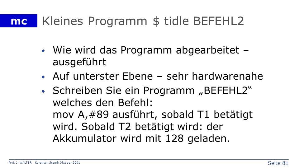 Seite 81 Prof. J. WALTER Kurstitel Stand: Oktober 2001 mc Kleines Programm $ tidle BEFEHL2 Wie wird das Programm abgearbeitet – ausgeführt Auf unterst