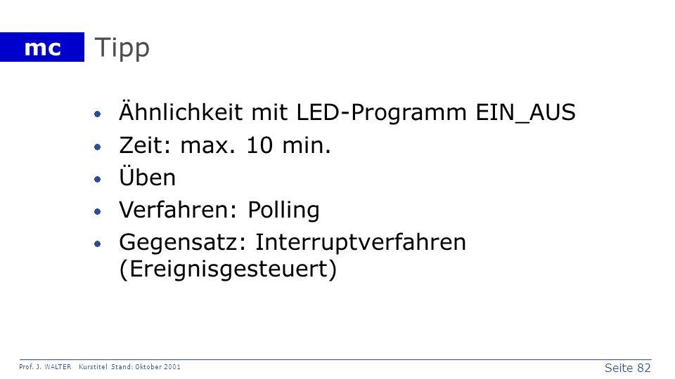 Seite 82 Prof. J. WALTER Kurstitel Stand: Oktober 2001 mc Tipp Ähnlichkeit mit LED-Programm EIN_AUS Zeit: max. 10 min. Üben Verfahren: Polling Gegensa