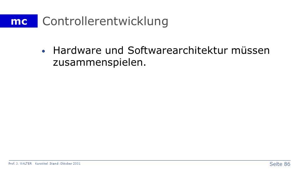 Seite 86 Prof. J. WALTER Kurstitel Stand: Oktober 2001 mc Controllerentwicklung Hardware und Softwarearchitektur müssen zusammenspielen.