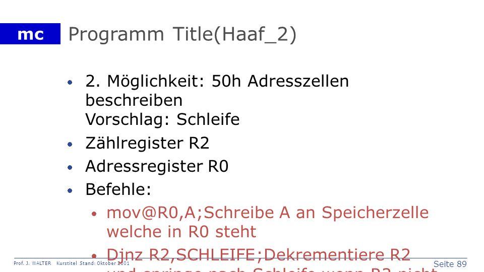 Seite 89 Prof. J. WALTER Kurstitel Stand: Oktober 2001 mc Programm Title(Haaf_2) 2. Möglichkeit: 50h Adresszellen beschreiben Vorschlag: Schleife Zähl
