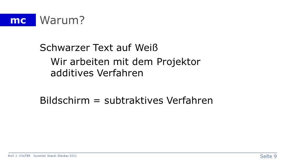 Seite 9 Prof. J. WALTER Kurstitel Stand: Oktober 2001 mc Warum? Schwarzer Text auf Weiß Wir arbeiten mit dem Projektor additives Verfahren Bildschirm