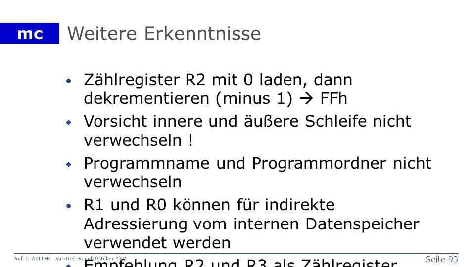 Seite 93 Prof. J. WALTER Kurstitel Stand: Oktober 2001 mc Weitere Erkenntnisse Zählregister R2 mit 0 laden, dann dekrementieren (minus 1) FFh Vorsicht