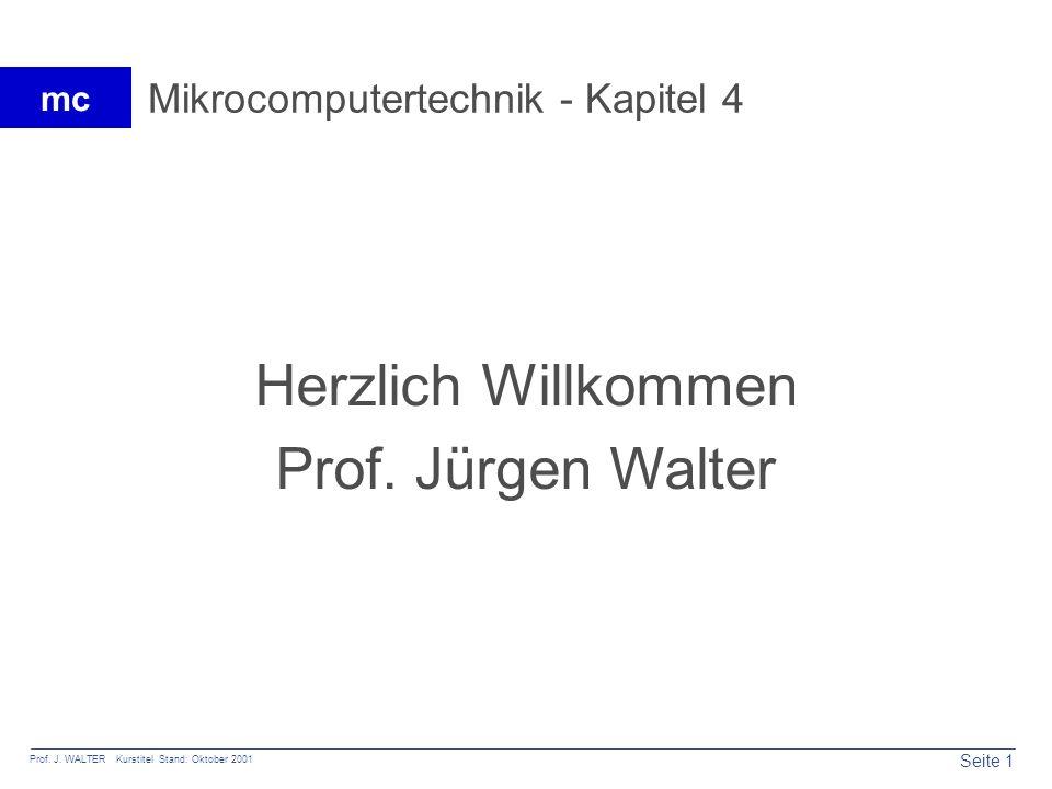 Seite 1 Prof. J. WALTER Kurstitel Stand: Oktober 2001 mc Mikrocomputertechnik - Kapitel 4 Herzlich Willkommen Prof. Jürgen Walter