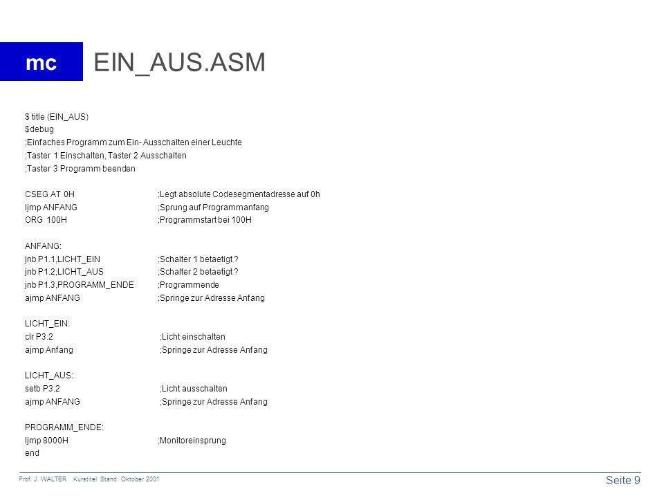 Seite 9 Prof. J. WALTER Kurstitel Stand: Oktober 2001 mc EIN_AUS.ASM $ title (EIN_AUS) $debug ;Einfaches Programm zum Ein- Ausschalten einer Leuchte ;