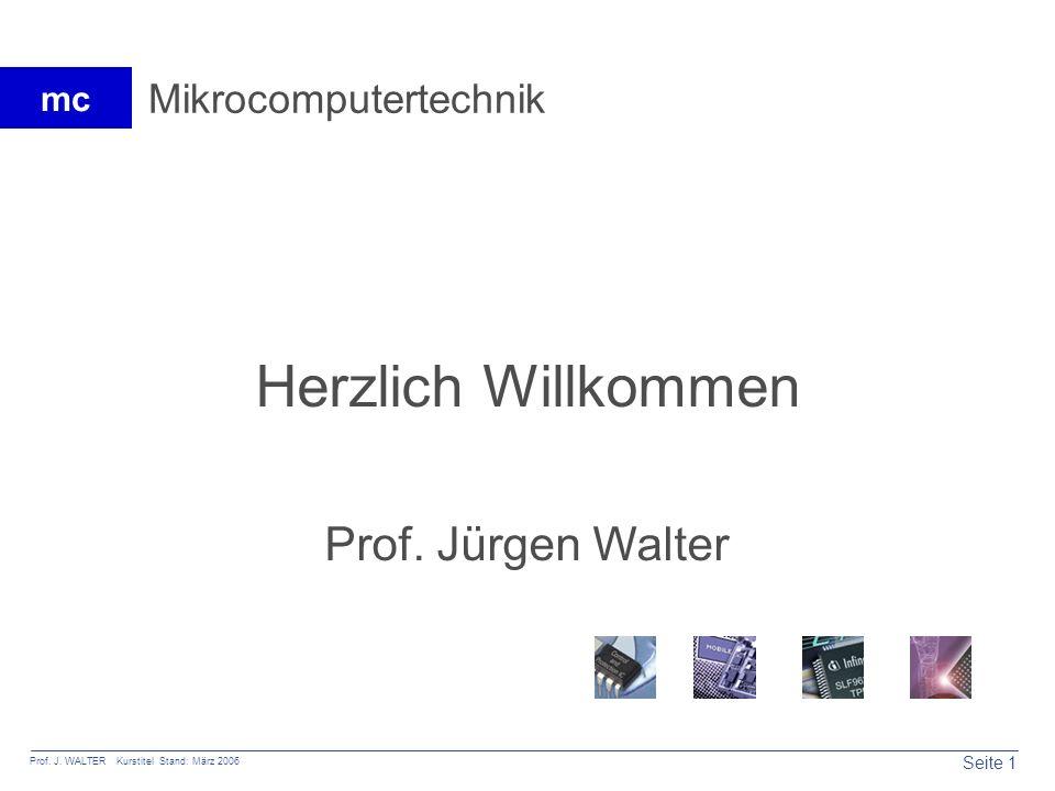 Seite 1 Prof. J. WALTER Kurstitel Stand: März 2006 mc Mikrocomputertechnik Herzlich Willkommen Prof. Jürgen Walter