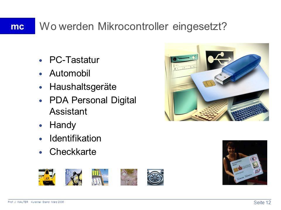 Seite 12 Prof. J. WALTER Kurstitel Stand: März 2006 mc Wo werden Mikrocontroller eingesetzt? PC-Tastatur Automobil Haushaltsgeräte PDA Personal Digita