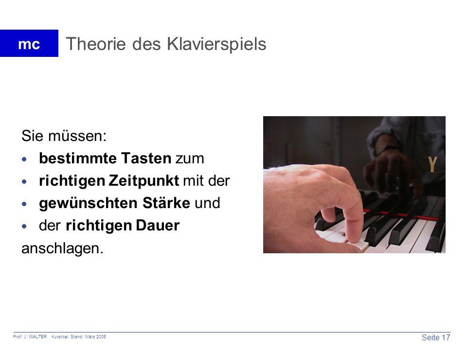 Seite 17 Prof. J. WALTER Kurstitel Stand: März 2006 mc Theorie des Klavierspiels Sie müssen: bestimmte Tasten zum richtigen Zeitpunkt mit der gewünsch