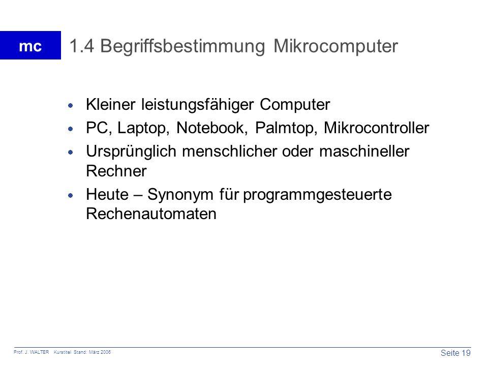 Seite 19 Prof. J. WALTER Kurstitel Stand: März 2006 mc 1.4 Begriffsbestimmung Mikrocomputer Kleiner leistungsfähiger Computer PC, Laptop, Notebook, Pa