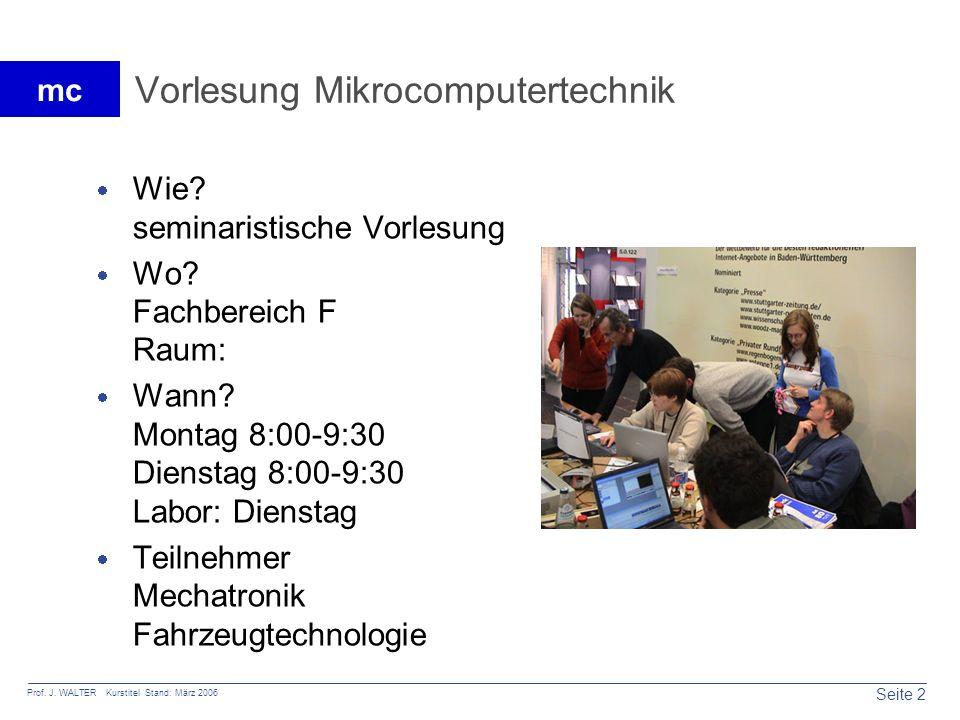 Seite 2 Prof. J. WALTER Kurstitel Stand: März 2006 mc Vorlesung Mikrocomputertechnik Wie? seminaristische Vorlesung Wo? Fachbereich F Raum: Wann? Mont