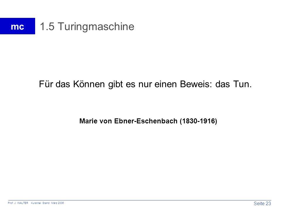 Seite 23 Prof. J. WALTER Kurstitel Stand: März 2006 mc 1.5 Turingmaschine Für das Können gibt es nur einen Beweis: das Tun. Marie von Ebner-Eschenbach