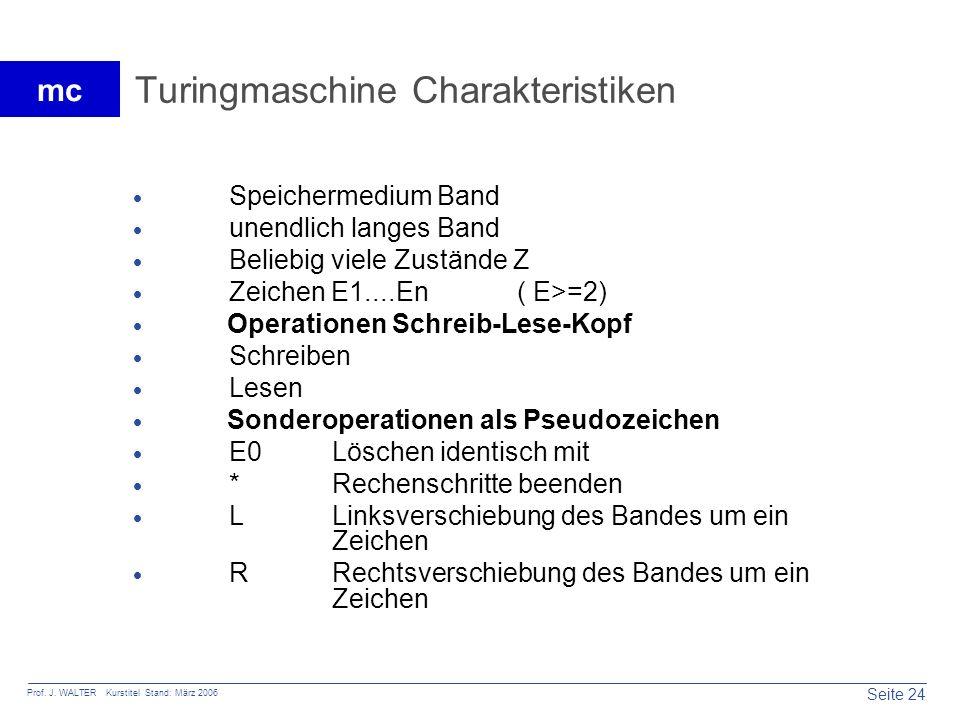 Seite 24 Prof. J. WALTER Kurstitel Stand: März 2006 mc Turingmaschine Charakteristiken Speichermedium Band unendlich langes Band Beliebig viele Zustän