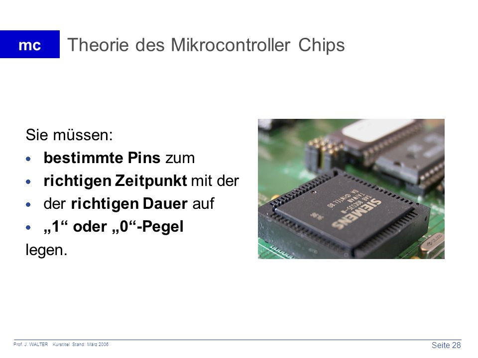 Seite 28 Prof. J. WALTER Kurstitel Stand: März 2006 mc Theorie des Mikrocontroller Chips Sie müssen: bestimmte Pins zum richtigen Zeitpunkt mit der de