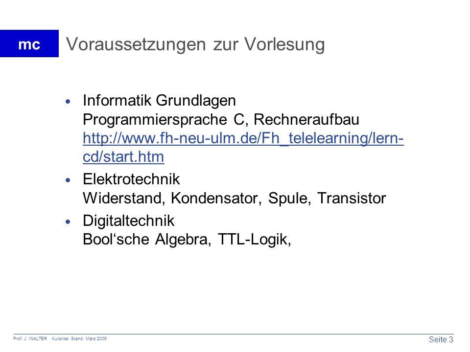 Seite 3 Prof. J. WALTER Kurstitel Stand: März 2006 mc Voraussetzungen zur Vorlesung Informatik Grundlagen Programmiersprache C, Rechneraufbau http://w