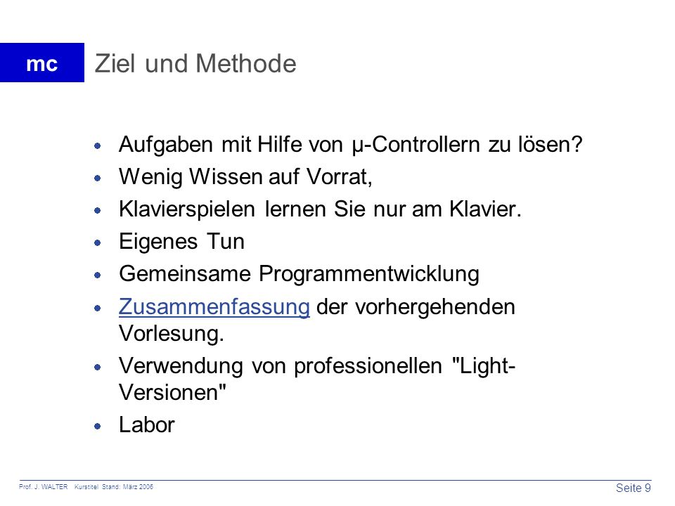 Seite 9 Prof. J. WALTER Kurstitel Stand: März 2006 mc Ziel und Methode Aufgaben mit Hilfe von µ-Controllern zu lösen? Wenig Wissen auf Vorrat, Klavier