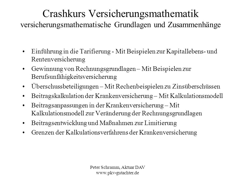 Peter Schramm, Aktuar DAV www.pkv-gutachter.de Crashkurs Versicherungsmathematik Einführung in die Tarifierung – Prämienkalkulation Oder vereinfacht: 102-65 102-65 = D 65 / D 35 * ( D 65+i ) / D 65 = ( D 65+i ) / D 35 i = 0 i = 0 = 2246779 / 383727 = 5,855 Wie hoch ist der Barwert einer jährlich vorschüssigen Leibrente ab Alter 35 bis Alter 64.