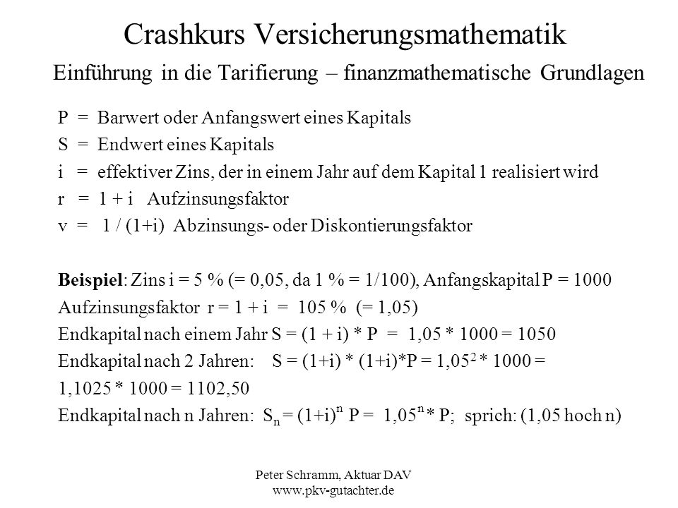 Peter Schramm, Aktuar DAV www.pkv-gutachter.de Crashkurs Versicherungsmathematik Einführung in die Tarifierung – Prämienkalkulation - Deckungsrückstellung Prämien und Versicherungsleistungen entsprechen sich nicht Jahr für Jahr im weiteren Versicherungsverlauf.