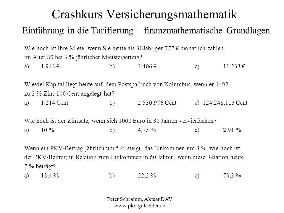 Peter Schramm, Aktuar DAV www.pkv-gutachter.de Crashkurs Versicherungsmathematik Einführung in die Tarifierung – Sterbetafeln und Ausscheideordnungen Sterbetafeln x = Alter einer Person in Jahren l x = Lebende x-Jährige zu Beginn des Jahres d x =rechnungsmäßig Sterbende eines Jahres zwischen Alter x und x+1 q x =d x / l x Wahrscheinlichkeit eines x-Jährigen, zwischen Alter x und x+1 zu sterben, Sterbewahrscheinlichkeit (in Promille) - Mortalität Eine Sterbetafel ist eine Tabelle mit einer Sterbewahrscheinlichkeit q x zu jedem Alter x Beispiel: PKV-Sterbetafel 2004, Männer: Absterbeordnung l x l 70 =887.859, q 70 = 12,711 0/00 = 0,012711, d 70 = 11.286 l 71 =l 70 – d 70 = 887.859 – 11.286 = 876.573 oder alternativ: l 71 = (1 – q x ) * l 70 = 0,987289 * 887.859 = 876.573 1 – q x ist die Überlebenswahrscheinlichkeit