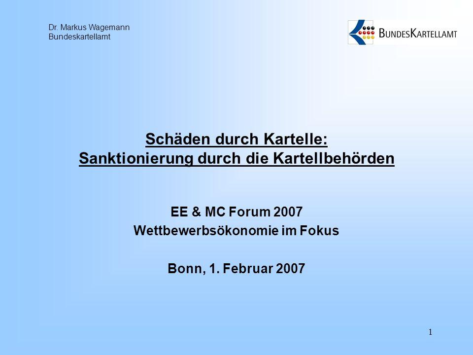 Dr. Markus Wagemann Bundeskartellamt 1 Schäden durch Kartelle: Sanktionierung durch die Kartellbehörden EE & MC Forum 2007 Wettbewerbsökonomie im Foku
