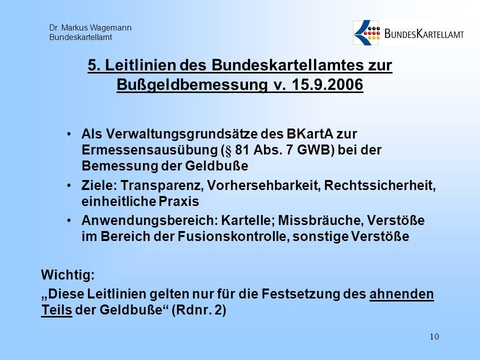 Dr. Markus Wagemann Bundeskartellamt 10 5. Leitlinien des Bundeskartellamtes zur Bußgeldbemessung v. 15.9.2006 Als Verwaltungsgrundsätze des BKartA zu