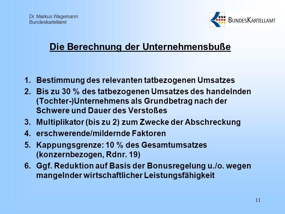 Dr. Markus Wagemann Bundeskartellamt 11 Die Berechnung der Unternehmensbuße 1.Bestimmung des relevanten tatbezogenen Umsatzes 2.Bis zu 30 % des tatbez
