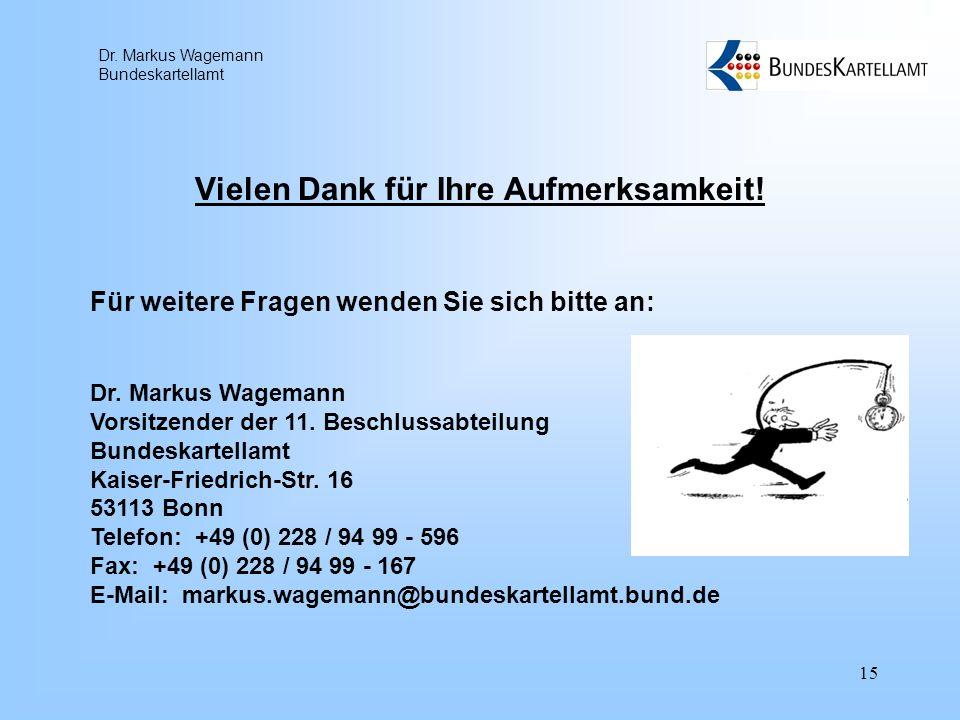 Dr. Markus Wagemann Bundeskartellamt 15 Vielen Dank für Ihre Aufmerksamkeit! Für weitere Fragen wenden Sie sich bitte an: Dr. Markus Wagemann Vorsitze