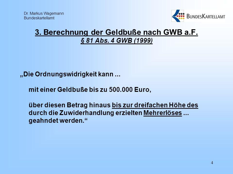 Dr. Markus Wagemann Bundeskartellamt 4 3. Berechnung der Geldbuße nach GWB a.F. § 81 Abs. 4 GWB (1999) Die Ordnungswidrigkeit kann... mit einer Geldbu