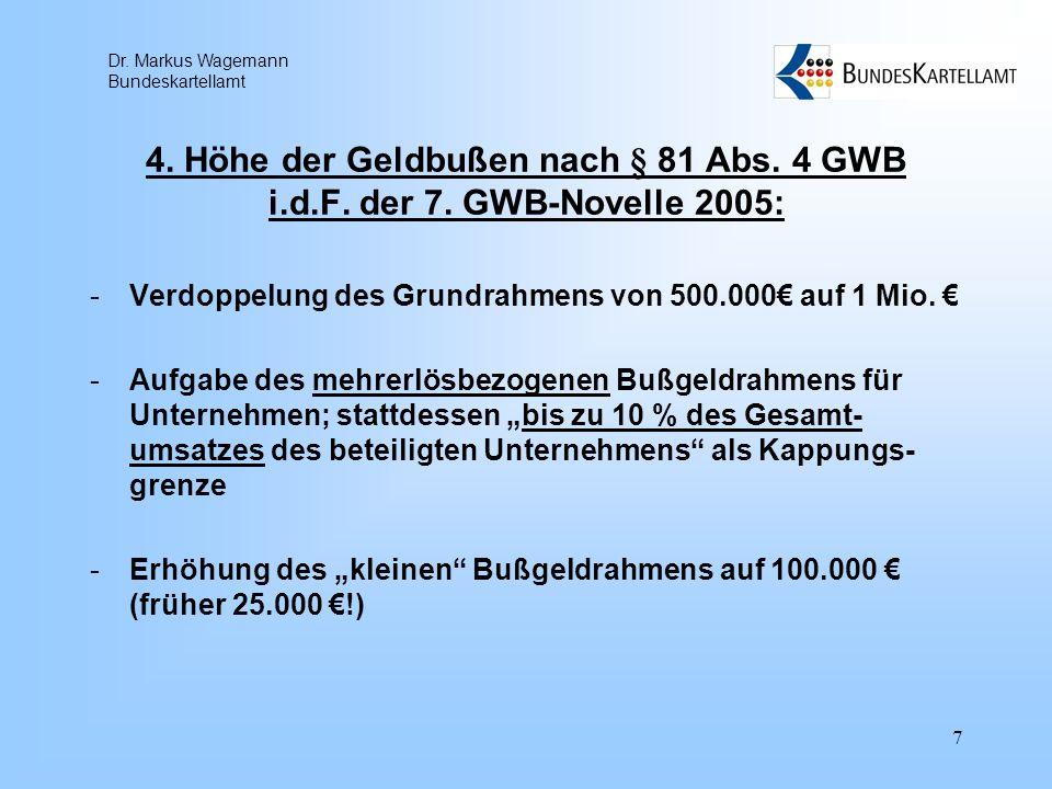 Dr. Markus Wagemann Bundeskartellamt 7 4. Höhe der Geldbußen nach § 81 Abs. 4 GWB i.d.F. der 7. GWB-Novelle 2005: -Verdoppelung des Grundrahmens von 5