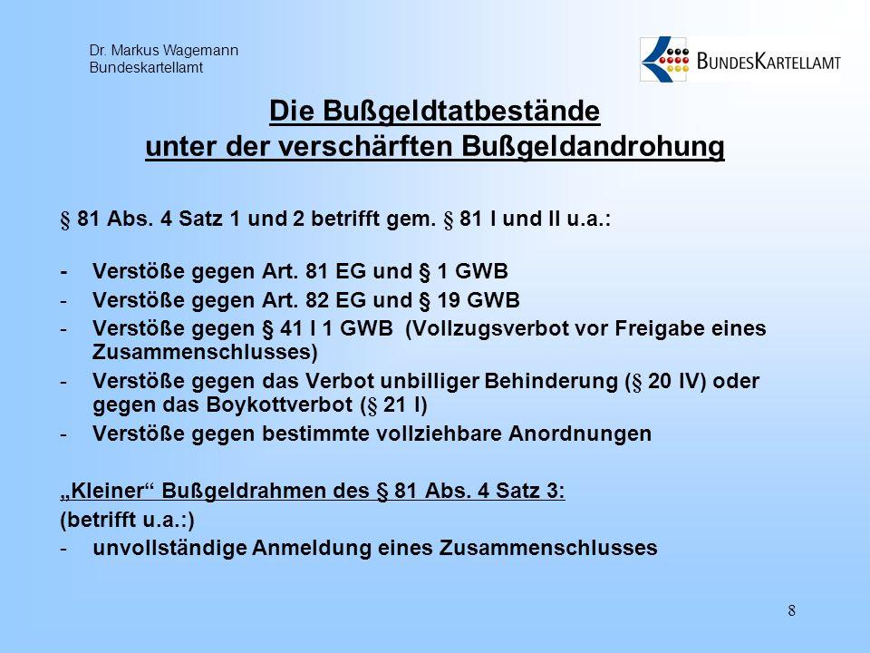 Dr. Markus Wagemann Bundeskartellamt 8 Die Bußgeldtatbestände unter der verschärften Bußgeldandrohung § 81 Abs. 4 Satz 1 und 2 betrifft gem. § 81 I un