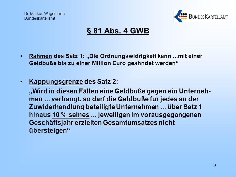 Dr. Markus Wagemann Bundeskartellamt 9 § 81 Abs. 4 GWB Rahmen des Satz 1: Die Ordnungswidrigkeit kann...mit einer Geldbuße bis zu einer Million Euro g