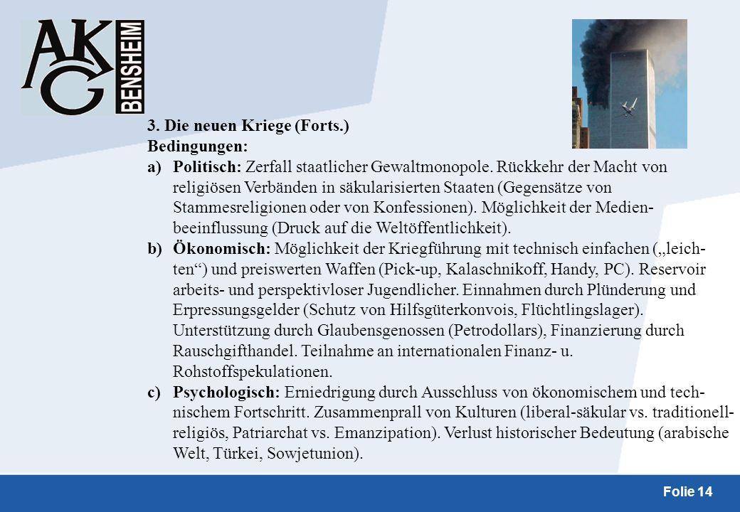 Folie 14 3. Die neuen Kriege (Forts.) Bedingungen: a)Politisch: Zerfall staatlicher Gewaltmonopole. Rückkehr der Macht von religiösen Verbänden in säk