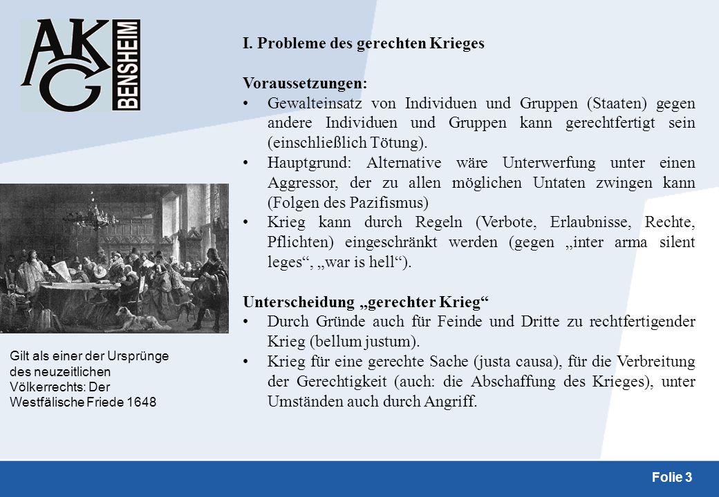 Folie 3 I. Probleme des gerechten Krieges Voraussetzungen: Gewalteinsatz von Individuen und Gruppen (Staaten) gegen andere Individuen und Gruppen kann