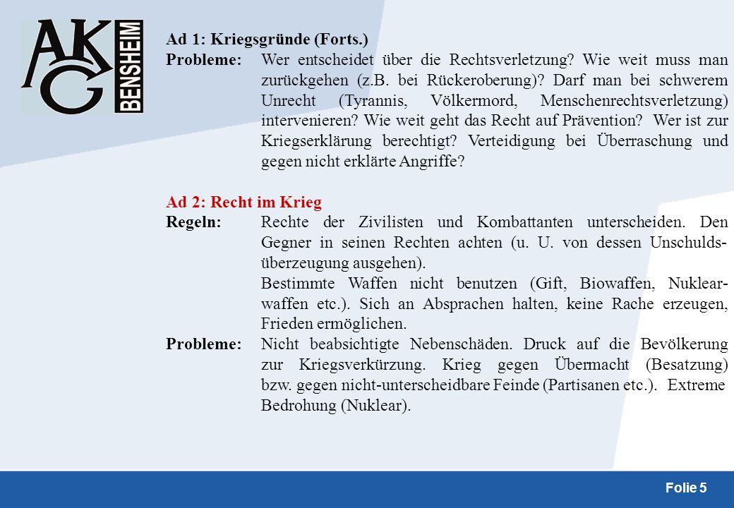 Folie 5 Ad 1: Kriegsgründe (Forts.) Probleme:Wer entscheidet über die Rechtsverletzung? Wie weit muss man zurückgehen (z.B. bei Rückeroberung)? Darf m