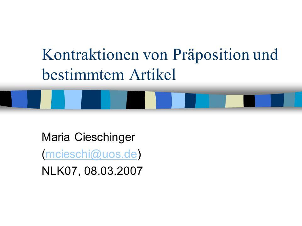 Kontraktionen von Präposition und bestimmtem Artikel Maria Cieschinger (mcieschi@uos.de)mcieschi@uos.de NLK07, 08.03.2007