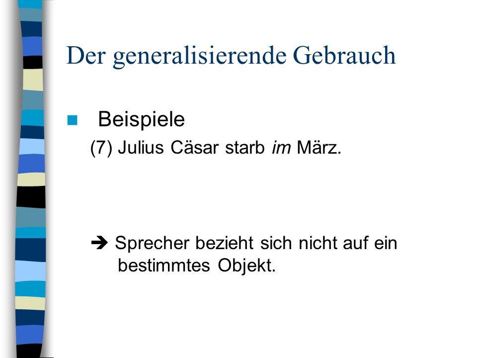 Der generalisierende Gebrauch Beispiele (7) Julius Cäsar starb im März. Sprecher bezieht sich nicht auf ein bestimmtes Objekt.