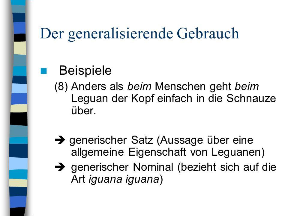 Der generalisierende Gebrauch Beispiele (8) Anders als beim Menschen geht beim Leguan der Kopf einfach in die Schnauze über. generischer Satz (Aussage