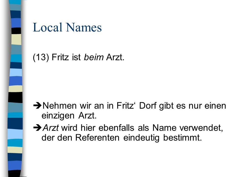 Local Names (13) Fritz ist beim Arzt. Nehmen wir an in Fritz Dorf gibt es nur einen einzigen Arzt. Arzt wird hier ebenfalls als Name verwendet, der de