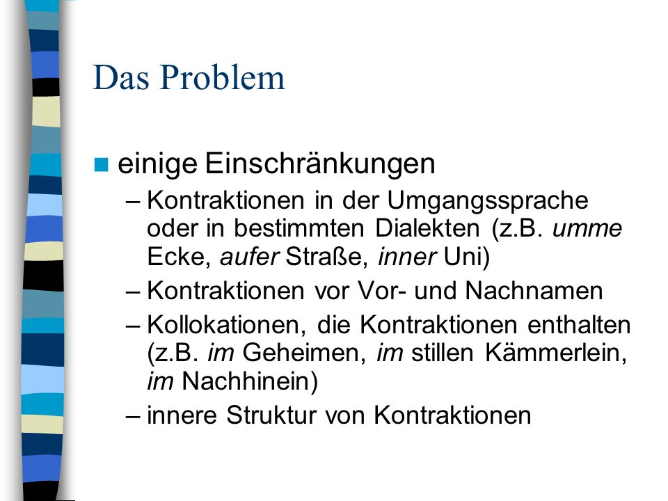 Das Problem einige Einschränkungen –Kontraktionen in der Umgangssprache oder in bestimmten Dialekten (z.B. umme Ecke, aufer Straße, inner Uni) –Kontra