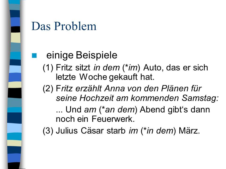 Das Problem einige Beispiele (1)Fritz sitzt in dem (*im) Auto, das er sich letzte Woche gekauft hat. (2)Fritz erzählt Anna von den Plänen für seine Ho