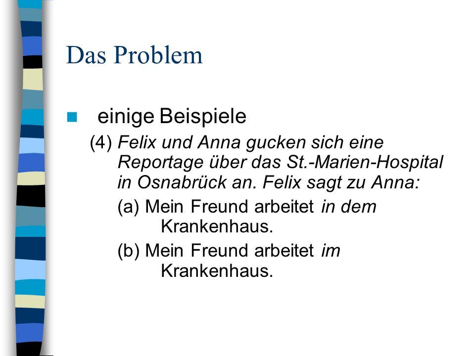 Das Problem einige Beispiele (4) Felix und Anna gucken sich eine Reportage über das St.-Marien-Hospital in Osnabrück an. Felix sagt zu Anna: (a) Mein