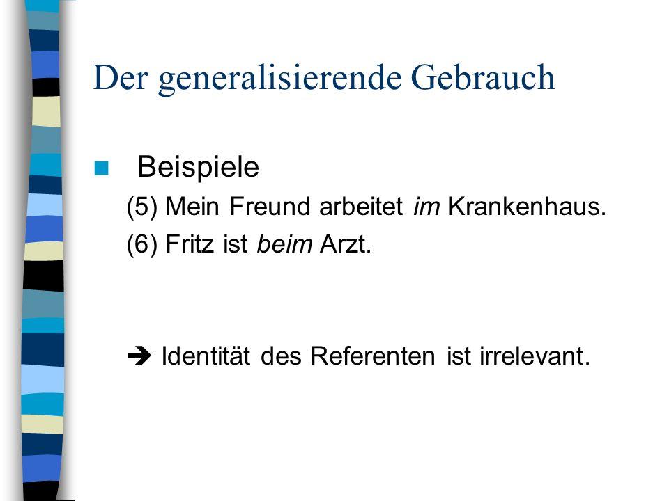 Der generalisierende Gebrauch Beispiele (5) Mein Freund arbeitet im Krankenhaus. (6) Fritz ist beim Arzt. Identität des Referenten ist irrelevant.