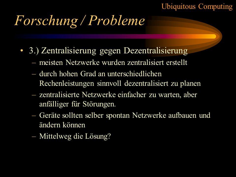 Ubiquitous Computing Forschung / Probleme 2.) Mobile gegen immobile Geräte –Zweck des Gerätes entscheidet Frage –Ansprüche an mobile Geräte sind höher