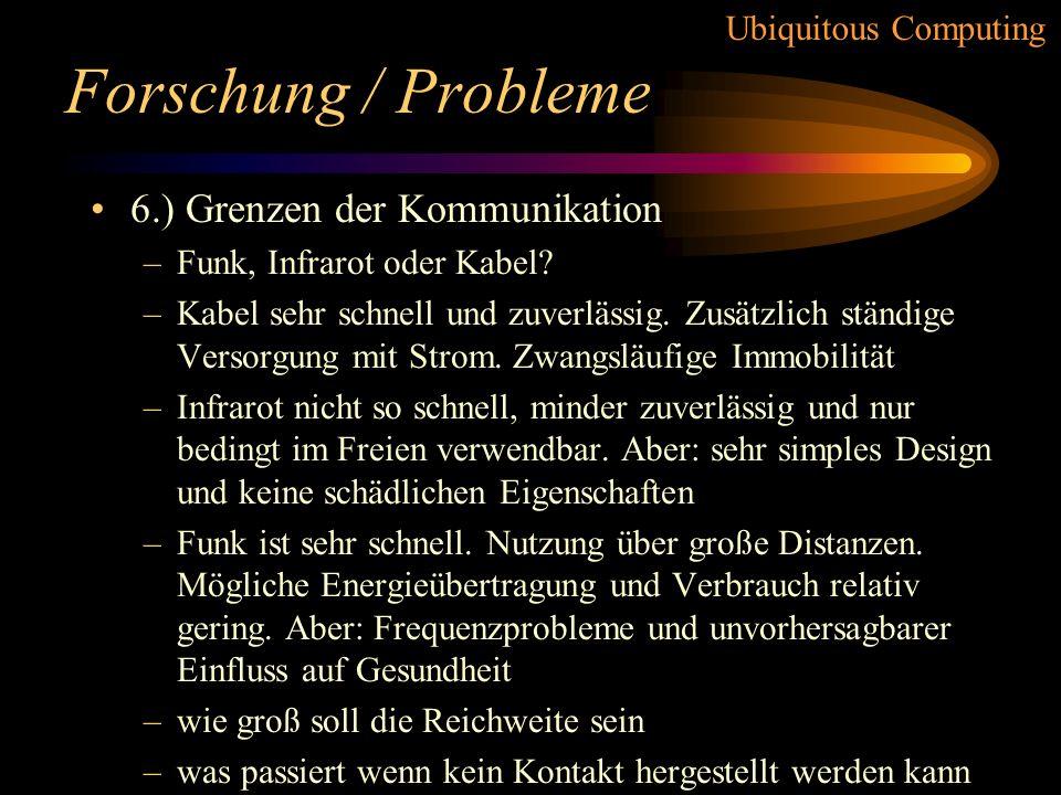 Ubiquitous Computing Forschung / Probleme 5.) Zeitsynchronisation –viele Produkte erschweren Synchronisation –wünschenswert um Abläufe zu steuern –zen