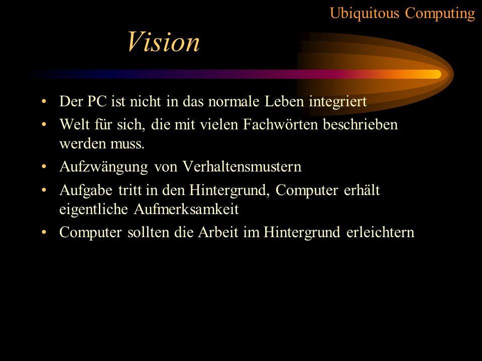 Ubiquitous Computing Vision Der PC ist nicht in das normale Leben integriert Welt für sich, die mit vielen Fachwörten beschrieben werden muss.