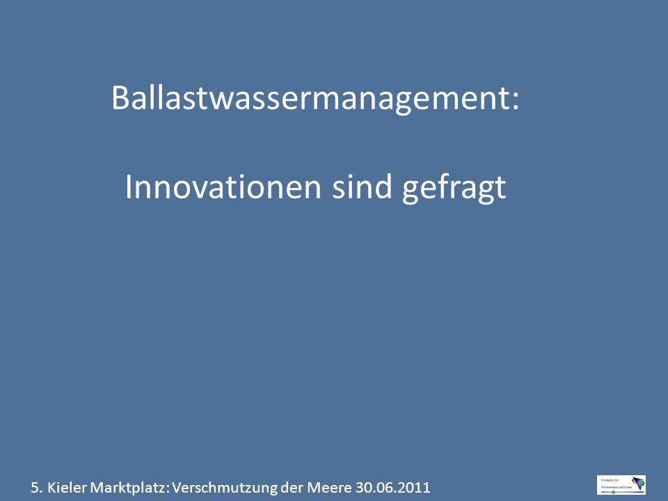 5. Kieler Marktplatz: Verschmutzung der Meere 30.06.2011 Ballastwassermanagement: Innovationen sind gefragt