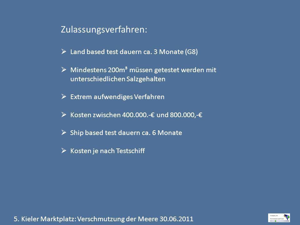 5. Kieler Marktplatz: Verschmutzung der Meere 30.06.2011 Zulassungsverfahren: Land based test dauern ca. 3 Monate (G8) Mindestens 200m³ müssen geteste