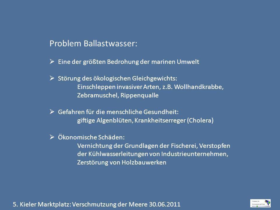 5. Kieler Marktplatz: Verschmutzung der Meere 30.06.2011 Problem Ballastwasser: Eine der größten Bedrohung der marinen Umwelt Störung des ökologischen